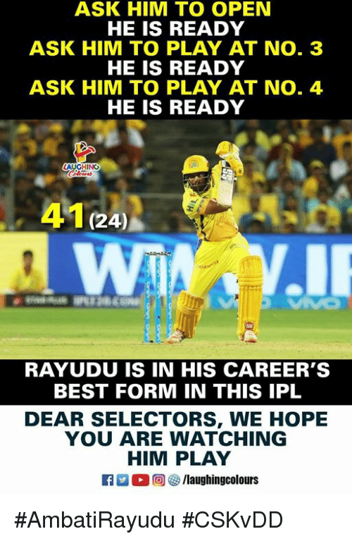 Best, Hope, and Indianpeoplefacebook: ASK HIM TO OPEN  HE IS READY  ASK HIM TO PLAY AT NO. 3  HE IS READY  ASK HIM TO PLAY AT NO. 4  HE IS READY  AUGHING  41 (24)  RAYUDU IS IN HIS CAREER'S  BEST FORM IN THIS IPL  DEAR SELECTORS, WE HOPE  YOU ARE WATCHING  HIM PLAY  D。回容/laughingcolours #AmbatiRayudu #CSKvDD