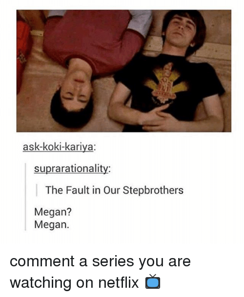 The Fault In Our: ask-koki-kariya:  suprarationalit  The Fault in Our Stepbrothers  Megan?  Megan. comment a series you are watching on netflix 📺