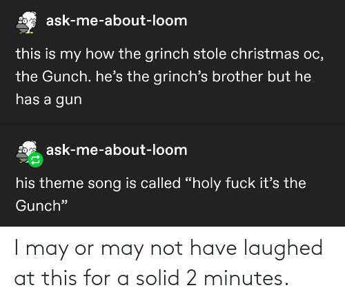 "Fuck Its: ask-me-about-loom  this is my how the grinch stole christmas oc,  the Gunch. he's the grinch's brother but he  has a gun  ask-me-about-loom  his theme song is called ""holy fuck it's the  Gunch"" I may or may not have laughed at this for a solid 2 minutes."