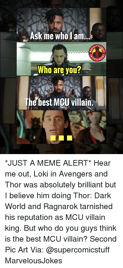 Meme, Memes, and Avengers: Ask me wholam..  RTAI  Who are you?  The best MCU villain *JUST A MEME ALERT* Hear me out, Loki in Avengers and Thor was absolutely brilliant but I believe him doing Thor: Dark World and Ragnarok tarnished his reputation as MCU villain king. But who do you guys think is the best MCU villain? Second Pic Art Via: @supercomicstuff MarvelousJokes