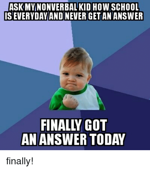 Funny Memes For K Ds : Ask my nonverbal kid how school severyday and neverget an