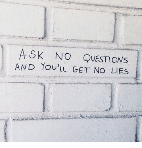 No Questions: ASK NO QUESTIONs  AND YoU'IL GET NO LIES