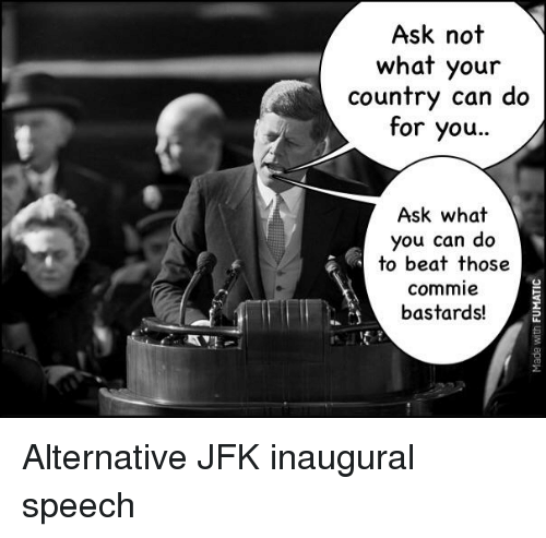 History, Jfk, and Ask: Ask not  what your  country can do  for you..  Ask what  you can do  to beat those  commie  bastards!