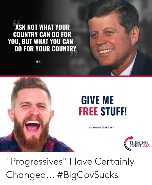 "turning point: ASK NOT WHAT YOUR  COUNTRY CAN DO FOR  YOU, BUT WHAT YOU CAN  DO FOR YOUR COUNTRY  JFK  GIVE ME  FREE STUFF  MODERN LIBERALS  TURNING  POINT USA ""Progressives"" Have Certainly Changed... #BigGovSucks"