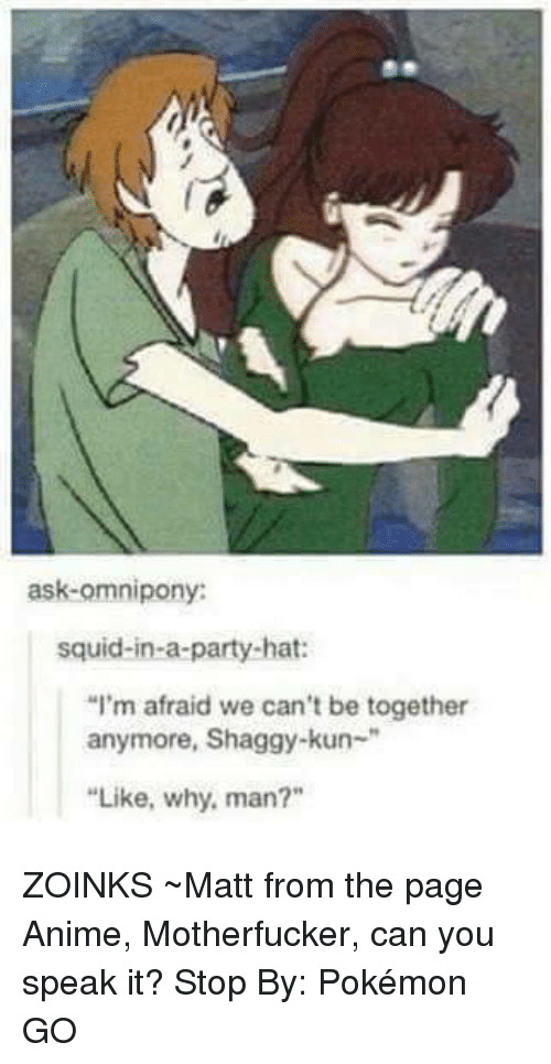 """zoink: ask omnipony:  squid-in-a-party-hat:  """"I'm afraid we can't be together  anymore, Shaggy-kun  """"Like, why, man?"""" ZOINKS  ~Matt from the page Anime, Motherfucker, can you speak it? Stop By: Pokémon GO"""