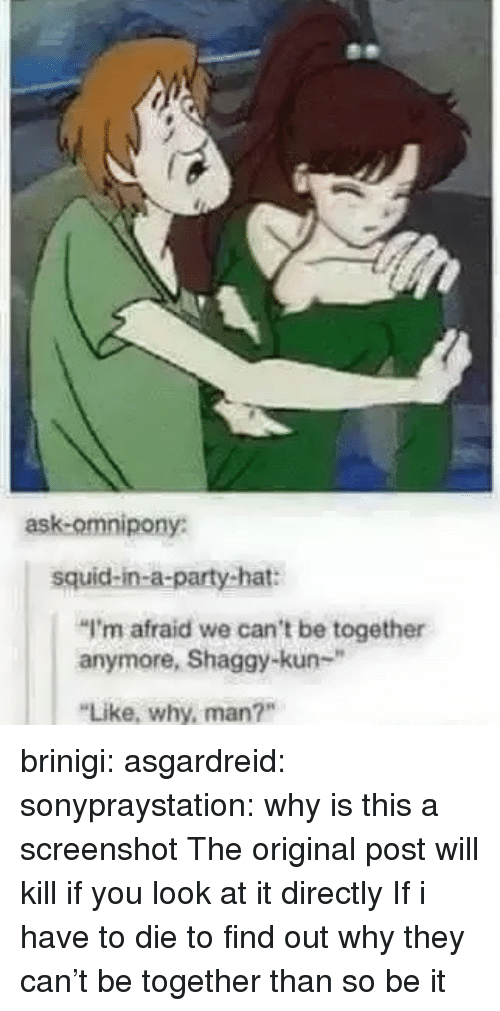 """Kun: ask-omnipony:  squid-in-a-party-hat:  """"I'm afraid we can't be together  anymore, Shaggy-kun-""""  Like, why, man?"""" brinigi: asgardreid:  sonypraystation:  why is this a screenshot   The original post will kill if you look at it directly  If i have to die to find out why they can't be together than so be it"""