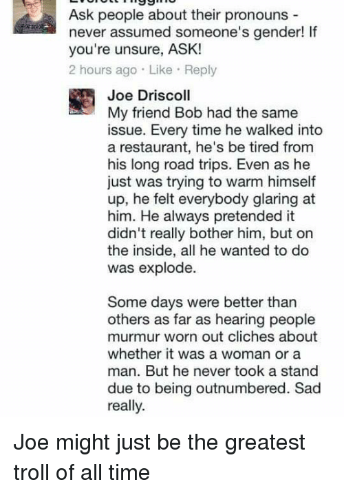 Memes, Troll, and Trolling: Ask people about their pronouns  never assumed someone's gender! lf  you're unsure, ASK!  2 hours ago. Like Reply  Joe Driscoll  My friend Bob had the same  issue. Every time he walked into  a restaurant, he's be tired from  his long road trips. Even as he  just was trying to warm himself  up, he felt everybody glaring at  him. He always pretended it  didn't really bother him, but on  the inside, all he wanted to do  was explode  Some days were better than  others as far as hearing people  murmur worn out cliches about  whether it was a woman or a  man. But he never took a stand  due to being outnumbered. Sad  really Joe might just be the greatest troll of all time