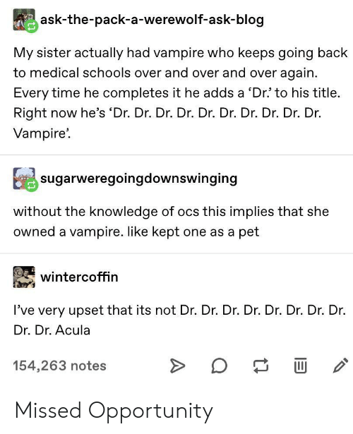 vampire: ask-the-pack-a-werewolf-ask-blog  My sister actually had vampire who keeps going back  to medical schools over and over and over again  Every time he completes it he adds a 'Dr' to his title.  Right now he's 'Dr. Dr. Dr. Dr. Dr. Dr. Dr. Dr. Dr. Dr.  Vampire  sugarweregoingdownswinging  without the knowledge of ocs this implies that she  owned a vampire. like kept one as a pet  wintercoffin  I've very upset that its not Dr. Dr. Dr. Dr. Dr. Dr. Dr. Dr.  Dr. Dr. Acula  154,263 notes  A Missed Opportunity