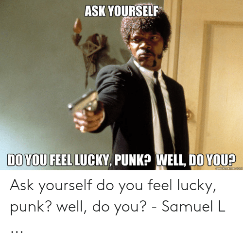 do you feel lucky punk: ASK YOURSELF  DO YOU FEEL LUCKY, PUNK? WELL, DO YOU?  cuickmeme.com Ask yourself do you feel lucky, punk? well, do you? - Samuel L ...