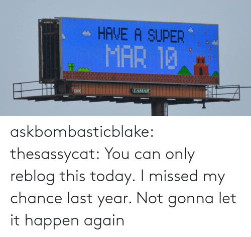 Last Year: askbombasticblake: thesassycat:  You can only reblog this today.   I missed my chance last year. Not gonna let it happen again