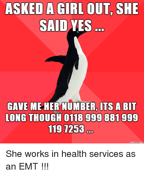 she said yes: ASKED A GIRL OUT, SHE  SAID YES  GAVE ME HER NUMBER, ITS A BIT  LONG THOUGH 0118 999 881999  119 7253  made on imgur She works in health services as an EMT !!!