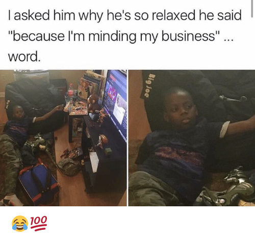 "Words: asked him why he's so relaxed he said  ""because I'm minding my business""  word 😂💯"