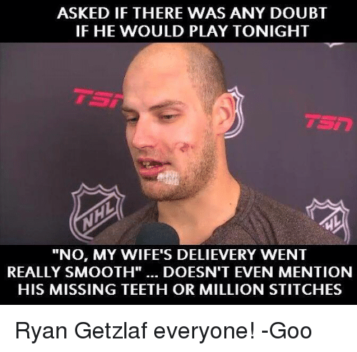"Hockey, Smooth, and Stitches: ASKED IF THERE WAS ANY DOUBT  IF HE WOULD PLAY TONIGHT  ""No, MY WIFE'S DELIEVERY WENT  REALLY SMOOTH""... DOESN'T EVEN MENTION  HIS MISSING TEETH OR MILLION STITCHES Ryan Getzlaf everyone! -Goo"