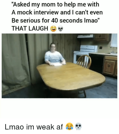 """Af, Funny, and Lmao: """"Asked my mom to help me with  A mock interview and I can't even  Be serious for 40 seconds Imao""""  THAT LAUGH E Lmao im weak af 😂💀"""
