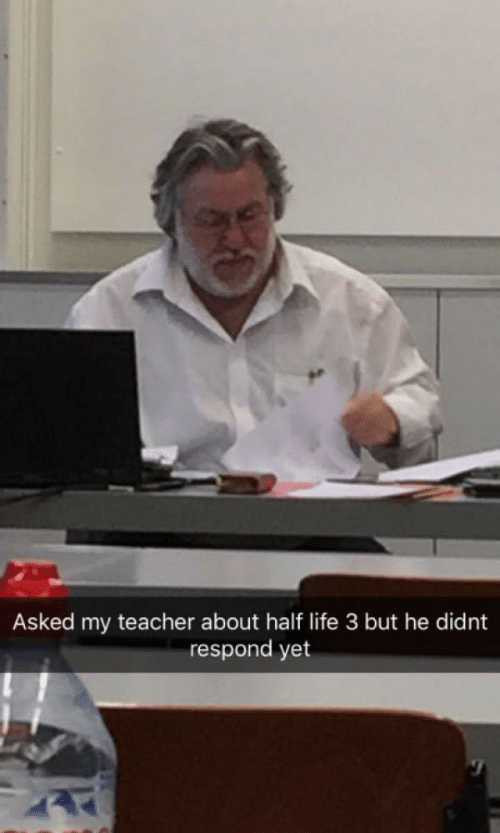 half life 3: Asked my teacher about half life 3 but he didnt  respond yet