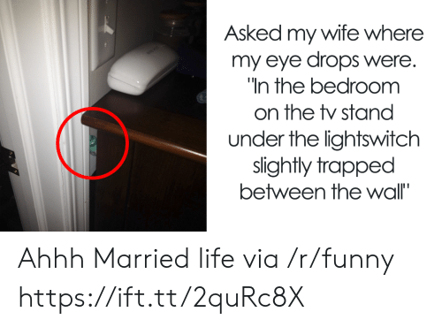 Married Life: Asked my wife where  my eye drops were.  In the bedroomm  on the stand  under the lightswitch  slightly trapped  between the wall' Ahhh Married life via /r/funny https://ift.tt/2quRc8X