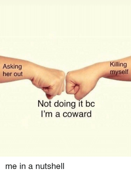 Killing Myself: Asking  her out  Killing  myself  Not doing it bc  I'm a coward me in a nutshell
