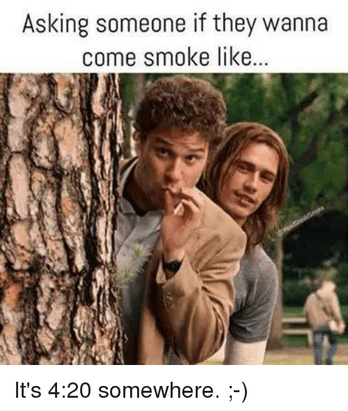 4:20: Asking someone if they wanna  come smoke like It's 4:20 somewhere. ;-)