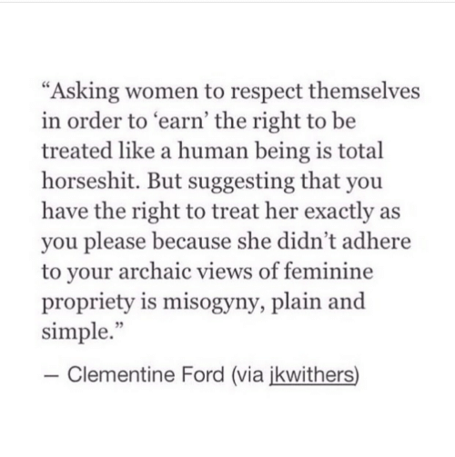 "plain: ""Asking women to respect themselves  in order to earn' the right to be  treated like a human being is total  horseshit. But suggesting that you  have the right to treat her exactly as  you please because she didn't adhere  to vour archaic views of feminine  propriety is misogyny, plain and  simple.""  35  -Clementine Ford (via ikwithers)"