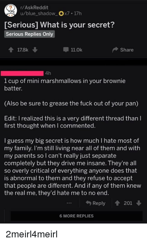 Family, Parents, and Blue: /AskReddit  u/blue_shadow_x7.17h  erious] What is your secret  ?  S  Serious Replies Only  178k  11.0k  Share  1 cup of mini marshmallows in your brownie  batter.  (Also be sure to grease the fuck out of your pan)  Edit: I realized this is a very different thread than I  first thought when commented  guess my big secret is how much I hate most of  my family. I'm still living near all of them and with  my parents so I can't really just separate  completely but they drive me insane. lhey re all  so overly critical of everything anyone does that  is abnormal to them and they refuse to accept  that people are different. And if any of them knew  the real me, they'd hate me to no end  Reply 201  6 MORE REPLIES