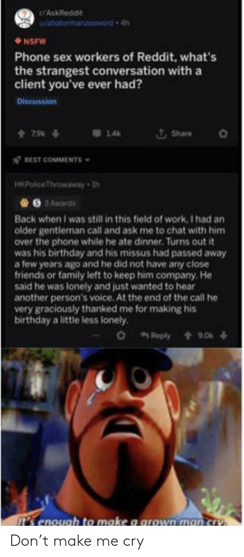 gentleman: /AskReddit  Wahatorihanzosword 4h  NSFW  Phone sex workers of Reddit, what's  the strangest conversation with a  client you've ever had?  Discussion  Share  7.9k  14  BEST COMMENTS  HKPolice Throwaway h  9 JAwards  Back when I was still in this field of work, I had an  older gentleman call and ask me to chat with him  over the phone while he ate dinner. Turns out it  was his birthday and his missus had passed away  a few years ago and he did not have any close  friends or family left to keep him company. He  said he was lonely and just wanted to hear  another person's voice. At the end of the call he  very graciously thanked me for making his  birthday a little less lonely.  o Reply  9.0  t's enough to make a grown man cry Don't make me cry