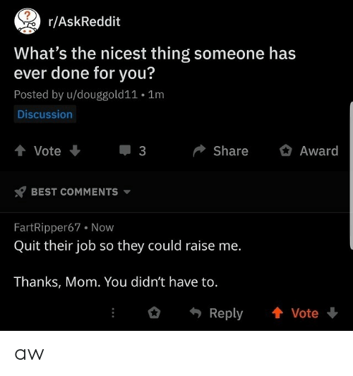 Thanks Mom: AskReddit  What's the nicest thing someone has  ever done for you?  Posted by u/douggold11 . 1m  Discussion  會Vote  ShareAward  3  BEST COMMENTs v  FartRipper67 Now  Quit their job so they could raise me.  Thanks, Mom. You didn't have to.  Reply 會Vote aw