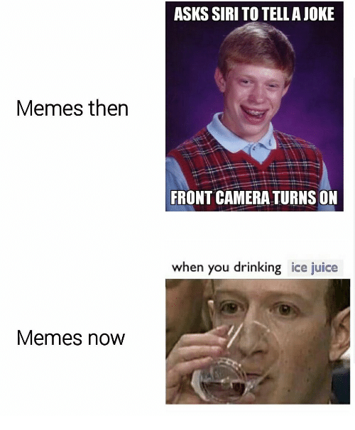 Memes Now: ASKS SIRI TO TELLAJOKE  Memes then  FRONT CAMERA TURNS ON  when you drinking ice juice  Memes now