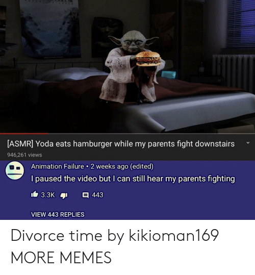 hamburger: [ASMR] Yoda eats hamburger while my parents fight downstairs  946,261 views  Animation Failure 2 weeks ago (edited)  I paused the video but I can still hear my parents fighting  VIEW 443 REPLIES Divorce time by kikioman169 MORE MEMES
