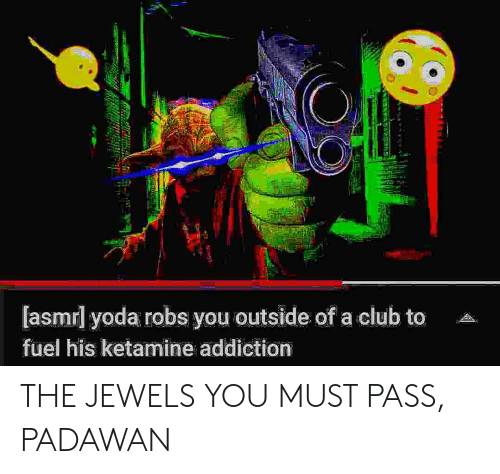 Ketamine: [asmrl yoda robs you outside of a club to  fuel his ketamine addiction THE JEWELS YOU MUST PASS, PADAWAN
