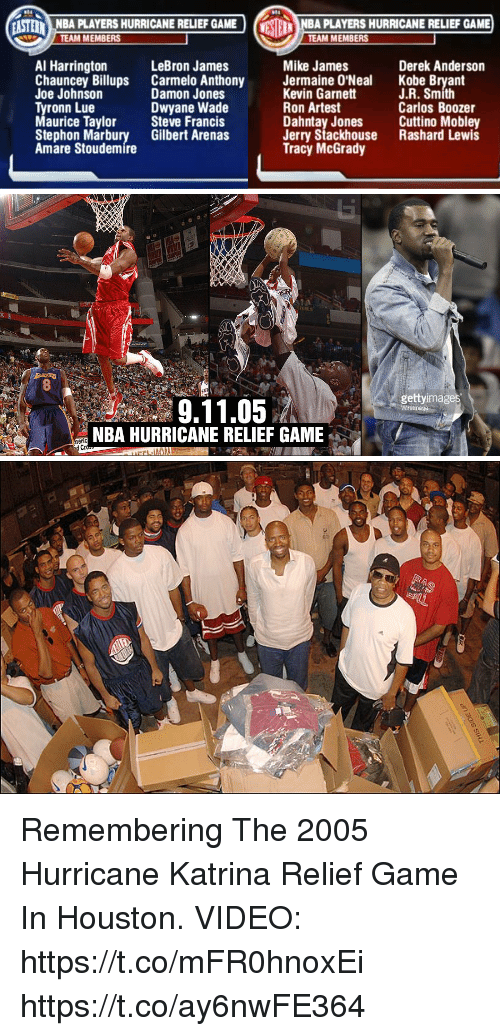 9/11, Amar'e Stoudemire, and Carmelo Anthony: ASNBA PLAYERS HURRICANE RELIEF GAME  NBA PLAYERS HURRICANE RELIEF GAME  TEAM MEMBERS  TEAM MEMBERS  Mike James  Al Harrington  Chauncey Billups Carmelo Anthony Jermaine O'Neal Kobe B  Joe Johnson  Tyronn Lue  Maurice Taylor Steve Francis  Stephon Marbury Gilbert Arenas  Amare Stoudemire  LeBron James  Derek Anderson  Kevin Garnett  Ron Artest  Dahntay Jones  Jerry Stackhouse  Tracy McGrady  J.R. Smith  Carlos Boozer  Cuttino Mobley  Rashard Lewis  Damon Jones  Dwyane Wade   gettyimages  9.11.05  NBA HURRICANE RELIEF GAME  eric  Cr Remembering The 2005 Hurricane Katrina Relief Game In Houston.  VIDEO: https://t.co/mFR0hnoxEi https://t.co/ay6nwFE364
