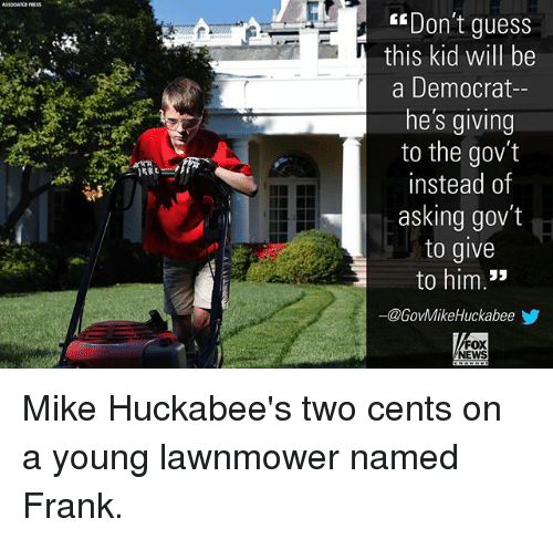 Lawnmower: ASOCATIS PRESS  Don't guess  this kid will be  a Democrat-  he's giving  to the gov't  instead of  asking gov't  to give  to him.*  ー@GovMikeHuckabeeゾ  FOX  NEWS Mike Huckabee's two cents on a young lawnmower named Frank.