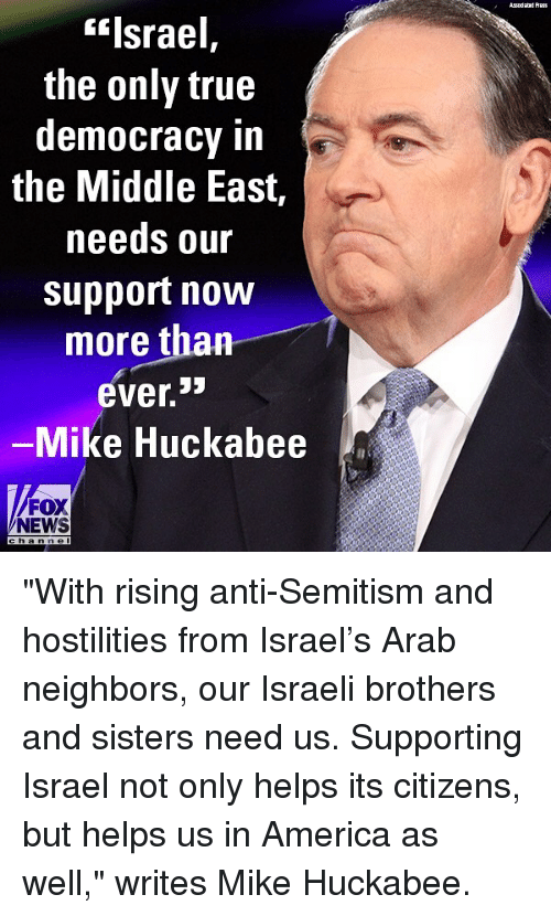 "huckabee: Asodaad Auss  ""Israel,  the only true  democracy in  the Middle East,  needs our  support now  more than  ever.  Mike Huckabee  FOX  NEWS  h an n e l ""With rising anti-Semitism and hostilities from Israel's Arab neighbors, our Israeli brothers and sisters need us. Supporting Israel not only helps its citizens, but helps us in America as well,"" writes Mike Huckabee."