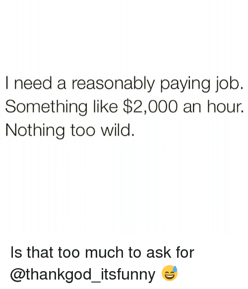 Too Much To Ask: asonably paying job  Something like $2,000 an hour.  Nothing too wild Is that too much to ask for @thankgod_itsfunny 😅