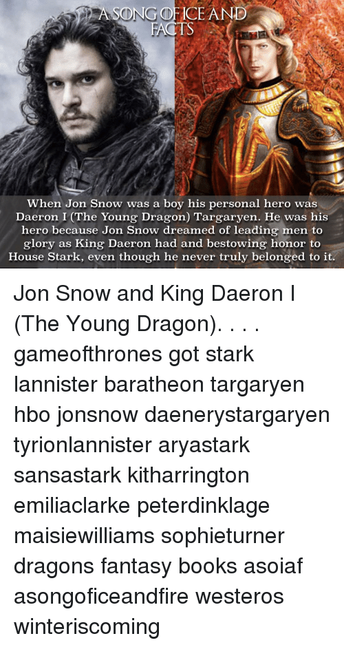 Hbo, Memes, and Jon Snow: ASONG FACE AND  FACTS  When Jon Snow was a boy his personal hero was  Daeron I (The Young Dragon) Targaryen. He was his  hero because Jon Snow dreamed of leading men to  glory as King Daeron had and bestowing honor to  House Stark, even though he never truly belonged to it. Jon Snow and King Daeron I (The Young Dragon). . . . gameofthrones got stark lannister baratheon targaryen hbo jonsnow daenerystargaryen tyrionlannister aryastark sansastark kitharrington emiliaclarke peterdinklage maisiewilliams sophieturner dragons fantasy books asoiaf asongoficeandfire westeros winteriscoming
