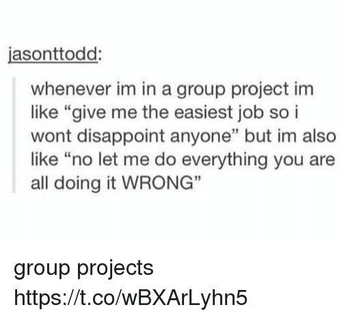 "Job, Project, and Group: asonttodd:  whenever im in a group project im  like ""give me the easiest job so i  wont disappoint anyone"" but im also  like ""no let me do everything you are  all doing it WRONG""  35 group projects https://t.co/wBXArLyhn5"