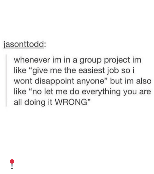 """disappoint: asonttodd  whenever im in a group project im  like """"give me the easiest job so i  wont disappoint anyone"""" but im also  like """"no let me do everything you are  all doing it WRONG"""" 📍"""