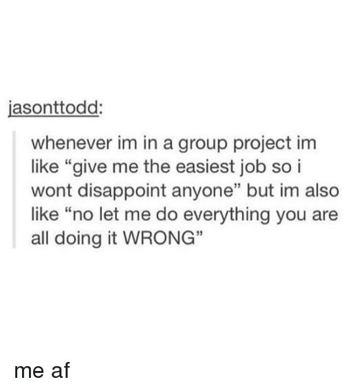 """disappoint: asonttodd  whenever im in a group project im  like """"give me the easiest job so i  wont disappoint anyone"""" but im also  like """"no let me do everything you are  all doing it WRONG"""" me af"""