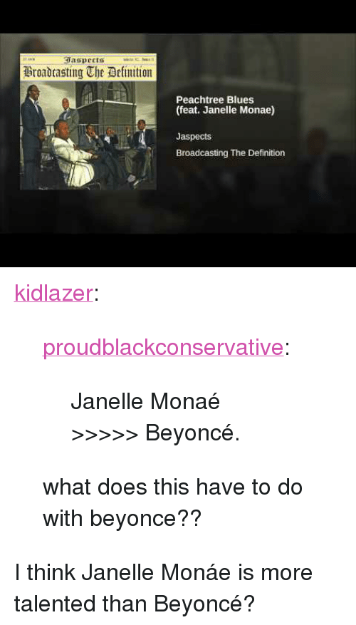 """Janelle Monae: aspeets  Broadtasting The Delimition  Peachtree Blues  (feat. Janelle Monae)  Jaspects  Broadcasting The Definition <p><a href=""""http://kidlazer.tumblr.com/post/157837345179/proudblackconservative-janelle-mona%C3%A9"""" class=""""tumblr_blog"""">kidlazer</a>:</p><blockquote> <p><a href=""""https://proudblackconservative.tumblr.com/post/157837306829/janelle-mona%C3%A9-beyonc%C3%A9"""" class=""""tumblr_blog"""">proudblackconservative</a>:</p> <blockquote><p>Janelle Monaé &gt;&gt;&gt;&gt;&gt; Beyoncé.</p></blockquote> <p>what does this have to do with beyonce??</p> </blockquote> <p>I think Janelle Monáe is more talented than Beyoncé?</p>"""