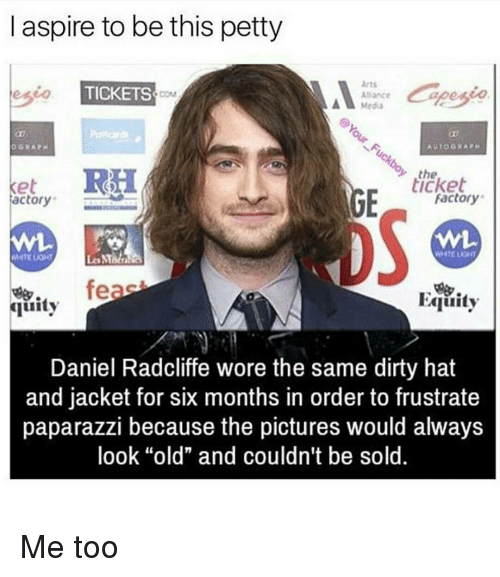 """factorial: aspire to be this petty  Arts  eseo TICKETS  Alliance  RH  the  ticket  Ke  Factory  actory  feas  FAquity  quity  Daniel Radcliffe wore the same dirty hat  and jacket for six months in order to frustrate  paparazzi because the pictures would always  look """"old"""" and couldn't be sold. Me too"""