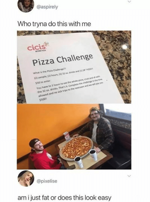 hous: @aspirely  Who tryna do this with me  cicis  Pizza Challenge  What is the Pizza Challenge?  (2) people, (2) hous, (2) 32 0 drinks and ( 28 PZZA  $50 to enter  You have to 2 hours to eat the whole pizza, crust and all with  the 32 oz, drinks. That's it Complete the chalenge in the time  allowed and no sick trips to the restroom and we will pay you  $500!  @pixelise  am i just fat or does this look easy