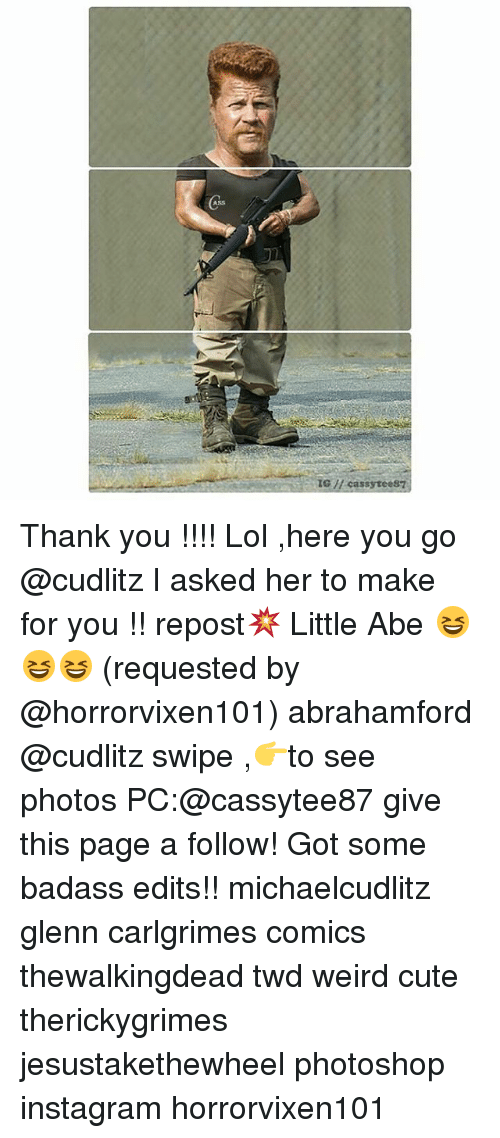 Ass, Cute, and Instagram: (ASS  1G H cassyteest Thank you !!!! Lol ,here you go @cudlitz I asked her to make for you !! repost💥 Little Abe 😆😆😆 (requested by @horrorvixen101) abrahamford @cudlitz swipe ,👉to see photos PC:@cassytee87 give this page a follow! Got some badass edits!! michaelcudlitz glenn carlgrimes comics thewalkingdead twd weird cute therickygrimes jesustakethewheel photoshop instagram horrorvixen101