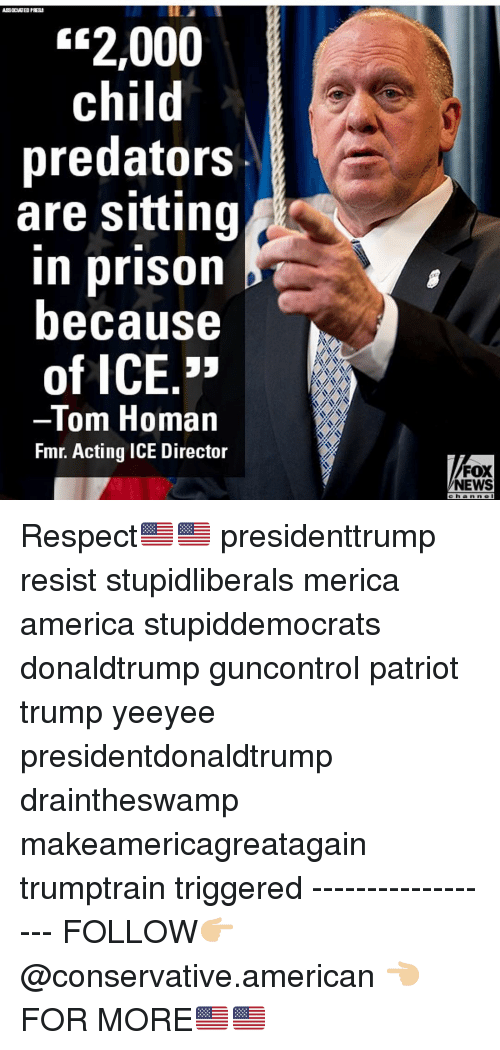 "America, Ass, and Memes: ASS OCIATED PFEB  ""2,000  child  predators  are sitting  in prison b  because  of ICE.""  -Tom Homan  Fmr. Acting ICE Director  FOX  NEWS Respect🇺🇸🇺🇸 presidenttrump resist stupidliberals merica america stupiddemocrats donaldtrump guncontrol patriot trump yeeyee presidentdonaldtrump draintheswamp makeamericagreatagain trumptrain triggered ------------------ FOLLOW👉🏼 @conservative.american 👈🏼 FOR MORE🇺🇸🇺🇸"
