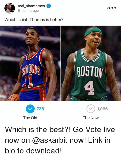 Ass, Nba, and Best: ASS  real nbamemes  5 months ago  Which Isaiah Thomas is better?  BOSTOM  738  ) 1,066  The Old  The New Which is the best?! Go Vote live now on @askarbit now! Link in bio to download!
