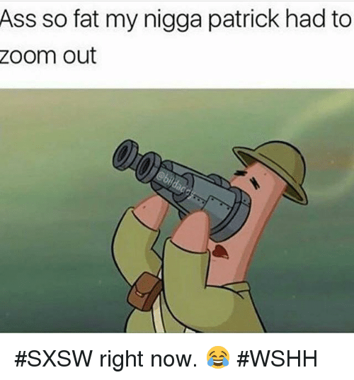 Hood, Right Now, and Nigga: Ass so fat my nigga patrick had to  Zoom out #SXSW right now.  😂 #WSHH