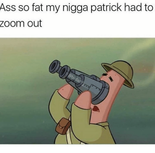 Ass, My Nigga, and Zoom: Ass so fat my nigga patrick had to  Zoom out