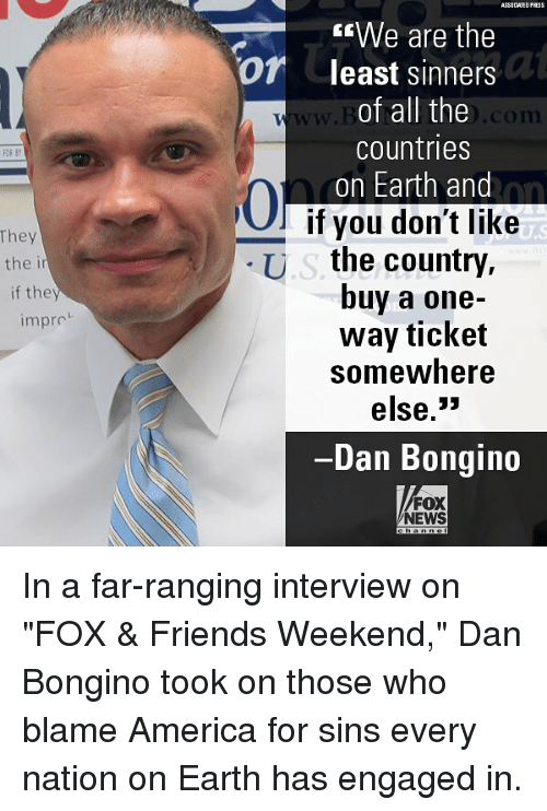 """America, Friends, and Memes: ASS0 CIATED FRESS  """"We are the  least sinners  of all the  countries  on Earth and  -  Of  w.  .com  FOR BY  0  hey  the i  if they  l if you don't like  U.s the country,  buy a one-  way ticket  somewhere  else.3»  Dan Bongin  impro  FOX  NEWS In a far-ranging interview on """"FOX & Friends Weekend,"""" Dan Bongino took on those who blame America for sins every nation on Earth has engaged in."""
