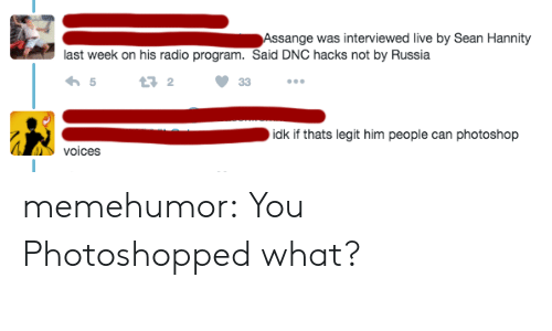 Sean Hannity: Assange was interviewed live by Sean Hannity  last week on his radio program. Said DNC hacks not by Russia  5  13 2  idk if thats legit him people can photoshop  voices memehumor:  You Photoshopped what?