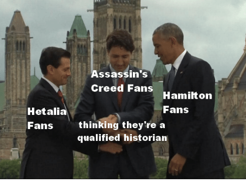 assassins: Assassin's  Creed Fans  Hamilton  Fans  Hetalia  Fans  thinking they're a  qualified historian