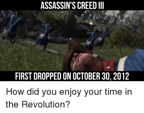 assassin creed: ASSASSIN'S CREED III  FIRST DROPPED ON OCTOBER 30, 2012 How did you enjoy your time in the Revolution?