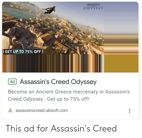 ancient greece: ASSASSIN'S  ODYSSEY  CREED  GET UP TO 75% OFF  Ad Assassin's Creed Odyssey  Become an Ancient Greece mercenary in Assassin's  Creed Odyssey : Get up to 75% off!  A assassinscreed.ubisoft.com This ad for Assassin's Creed